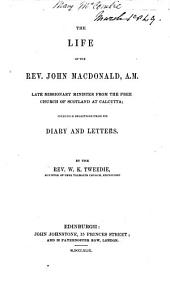 The Life of the Rev. John Macdonald, A.M., Late Missionary Minister from the Free Church of Scotland at Calcutta, Including Selections from His Diary and Letters