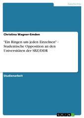 """""""Ein Ringen um jeden Einzelnen"""" - Studentische Opposition an den Universitäten der SBZ/DDR"""