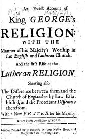 An Exact Account of King George's Religion: with the manner of His Majesty's worship in the English and Lutheran Church, etc
