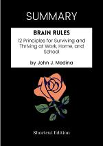 SUMMARY - Brain Rules: 12 Principles For Surviving And Thriving At Work, Home, And School By John J. Medina