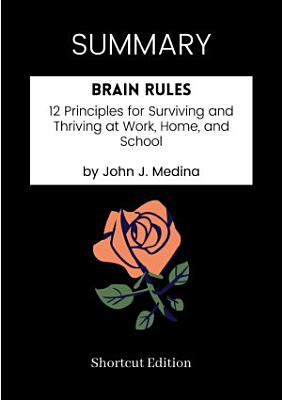 SUMMARY   Brain Rules  12 Principles For Surviving And Thriving At Work  Home  And School By John J  Medina