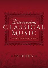 Discovering Classical Music: Prokofiev: His Life, The Person, His Music