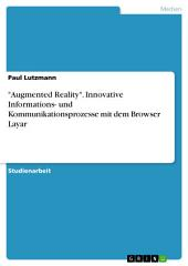 """Augmented Reality"". Innovative Informations- und Kommunikationsprozesse mit dem Browser Layar"