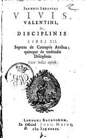 Ioannis Ludouici Viuis, Valentini, De disciplinis libri 12. Septem de corruptis artibus; quinque de tradendis disciplinis. Cum indice copioso