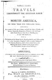 Three Years Travels Throughout the Interior Parts of North America: For More Than Five Thousand Miles, Containing an Account of the Great Lakes, and All the Lakes, Islands, and Rivers...of the North West Regions of that Vast Continent... Together with a Concise History of the Genius, Manners, and Customs of the Indians Inhabiting the Lands Adjacent to the Heads and to the Westward of the Great River Mississippi: and an Appendix, Describing the Uncultivated Parts of America, that are the Most Proper for Forming Settlements