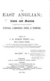 East Anglian, Or, Notes and Queries on Subjects Connected with the Counties of Suffolk, Cambridge, Essex and Norfolk: Volume 5