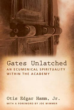 Gates Unlatched  An Ecumenical Spirituality Within the Academy PDF