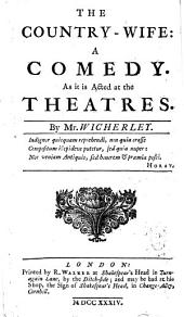 The Country-wife: A Comedy. As it is Acted at the Theatres. By Mr. Wicherley [sic].
