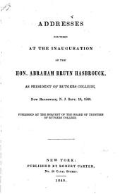 Addresses: Delivered at the Inauguration of the Hon. Abraham Bruyn Hasbrouck, as President of Rutgers College, New Brunswick, N.J., Sept. 15, 1840