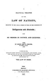 A Practical Treatise on the Law of Nations, Relative to the Legal Effect of War on the Commerce of Belligerents and Neutrals: And on Orders in Council and Licenses
