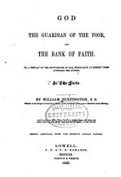 God the Guardian of the Poor, and the Bank of Faith: Or, a Display of the Providences of God, which Have at Sundry Time Attended the Author. In Two Parts