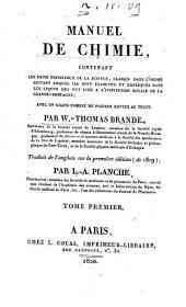 Manuel de chimie contenant les faits principaux de la science, classes dans l'ordre suivant lequel ils sont examines et expliques dans les lecons ... Par W.-Thomas Brande ... Traduit de l'anglais sur la premiere edition (de 1819), par L.-A. Planche ... Tome premier [-second]: Volume1