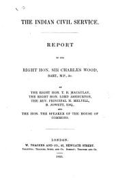 The Indian Civil Service. Report to the Rt. Hon. Sir C. Wood, Bart., by ... T. B. Macaulay, ... Lord Ashburton, the Rev. ... H. Melvill, B. Jowett, and ... the Speaker of the House of Commons [or Rather Sir J. G. Shaw Lefevre].