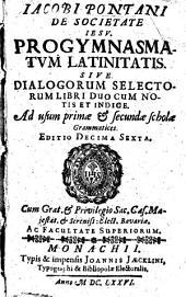 Jacobi Pontani ... Progymnasmatum Latinitatis Sive Dialogorum selectorum Libri Duo: Cum Notis Et Indice : Ad usum primae & secundae scholae Grammatices