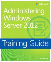 Training Guide Administering Windows Server 2012 (MCSA): MCSA 70-411