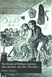 The Works of William Carleton: Jane Sinclair. Lha dhu. The dead boxer. Ellen Duncan. The proctor's daughter. Valentine McClutchy. The tithe proctor. The emigrants of Ahadarra. Traits and stories of the Irish peasantry