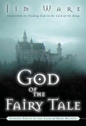 The God of the Fairy Tale: Finding Truth in the Land of Make-Believe