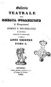 Galleria teatrale ossia scelta collezione di componimenti comici e drammatici d'autori italiani e stranieri. Anno secondo: Tomo 6, Volume 6