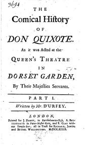 The Comical History of Don Quixote: As it was Acted at the Queen's Theatre in Dorset Garden by Their Majesties Servants, Volumes 1-3