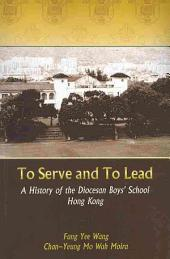 To Serve and to Lead: History of the Diocesan Boys' School in Hong Kong