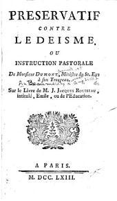 Preservatif contre le deisme; ou, Instruction pastorale de Monsieur Dumont [pseud.] à son troupeau: sur le livre de M.J. Jacques Rousseau, intitulé Émile ...