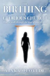 The Birthing of a Glorious Church: How to walk through the door of your destiny