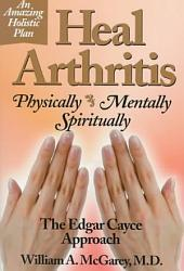 Heal Arthritis: Physically, Mentally, Spiritually :the Edgar Cayce Approach