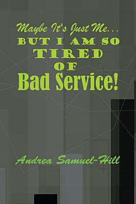 Maybe it s just me  But I am so tired of BAD SERVICE