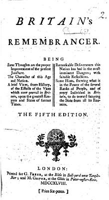 Britain s Remembrancer  or  the Danger not over  Being some thoughts on the proper improvement of the present juncture  The character of this age and nation  A brief view  from history  of the effects of the vices which now prevail in Britain  upon the greatest empires and states of former times  etc  By James Burgh