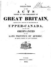 A Collection of the Acts Passed in the Parliament of Great Britain, Particularly Applying to the Province of Upper-Canada: And of Such Ordinances of the Late Province of Quebec, as Have Force of Law Therein