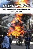 Syrian Civil War   How International Humanitarian Law Changed Syria PDF