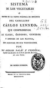 Sistema de los vegetables ó resumen de la parte práctica de botánica del caballero Carlos Linneo, que comprehende las clases, órdenes, generos y especies de las plantas, con algunas de sus variedades