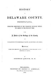 History of Delaware County, Pennsylvania: From the Discovery of the Territory Included Within Its Limit to the Present Time, with a Notice of the Geology of the County, and Catalogues of Its Minerals, Plants, Quadrupeds, and Birds, Written Under the Direction and Appointment of the Delaware County Institute of Science