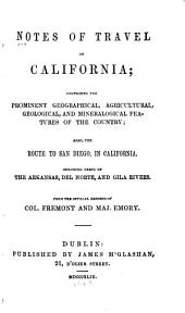 Notes of Travel in California: Comprising the Prominent Geographical, Agricultural, Geological, and Mineralogical Features of the Country; Also, the Route to San Diego, in California, Including Parts of the Arkansas, Del Norte and Gila Rivers