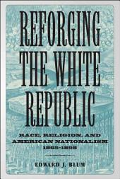 Reforging the White Republic: Race, Religion, and American Nationalism, 1865--1898
