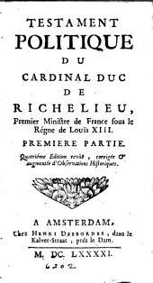 Testament politique du cardinal duc de Richelieu, premier ministre de France sous la régne de Louïs XIII.: Partie1