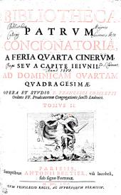 BIBLIOTHECA PATRVM CONCIONATORIA, A FERIA QVARTA CINERVM, SEV A CAPITE IEIVNII, AD DOMINICAM QVARTAM QVADRAGESIMAE.: TOMVS II.