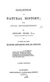 Gleanings in natural history; with local recollections. To which are added Maxims and hints for an angler