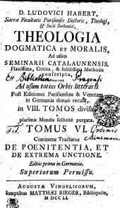 D. LUDOVICI HABERT, Sacrae Facultatis Parisiensis Doctoris, Theologi, [et] Socii Sorbonici, THEOLOGIA DOGMATICA ET MORALIS, Ad usum SEMINARII CATALAUNENSIS, Planissima, Critica, & solidissima Methodo conscripta, Nunc vero Ad usum totius Orbis litterarii Post Editiones Parisiensem & Venetam in Germania denuo recusa, in VIII. TOMOS divisa, a plurimis Mendis sollicite purgata: Continens Tractatus DE POENITENTIA, ET DE EXTREME UNCTIONE, Volume 6