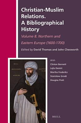 Christian Muslim Relations  A Bibliographical History Volume 8  Northern and Eastern Europe  1600 1700  PDF