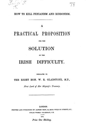 How to kill Fenianism and Ribbonism  A practical proposition for the solution of the Irish difficulty  etc