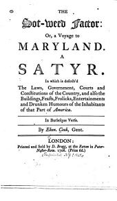 The Sot-weed Factor, Or, A Voyage to Maryland: A Satyr ; in which is Describ'd, the Laws, Government, Courts and Constitutions of the Country ; and Also the Buildings, Feasts, Frolicks, Entertainments and Drunken Humours of the Inhabitants of that Part of America ; in Burlesque Verse