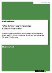 """""""Otto Gross"""": Ein vergessener Kulturrevolutionär?: Darstellung seines Lebens, seiner kultur-revolutionären Texte und der Pressekampagne deutscher Intellektueller für seine """"Freilassung"""""""