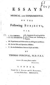 Essays Medical and Experimental: On the Following Subjects : I. The Empiric. II. The Dogmatic. Or, Arguments for and Against the Use of Theory and Reasoning in Physick. III. Experiments and Observations on Astringents and Bitters. IV. On the Uses and Operation of Blisters. V. On the Resemblance Between Chyle and Milk