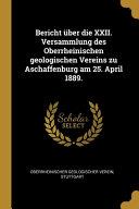 Bericht   ber die XXII  Versammlung des Oberrheinischen geologischen Vereins zu Aschaffenburg am 25  April 1889  PDF