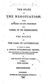 The State of the Negotiation: With Details of Its Progress and Causes of Its Terminiation, in the Recall of the Earl of Lauderdale : to which is Added, a Copious Supplementary Review, and Exposition of the Direct Falsehoods and Disingenuous Suppressions of the French Official Papers