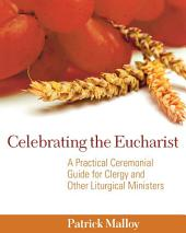 Celebrating the Eucharist: A Practical Ceremonial Guide for Clergy and Other Liturgical Ministers