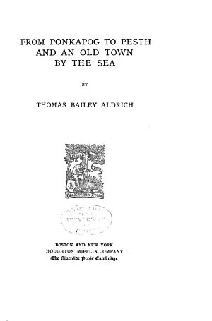 The Writings of Thomas Bailey Aldrich  From Ponkapog to Pesth and An old town by the sea