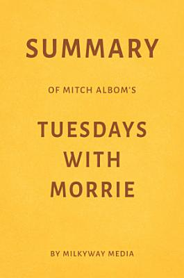 Summary of Mitch Albom   s Tuesdays with Morrie by Milkyway Media
