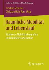 Räumliche Mobilität und Lebenslauf: Studien zu Mobilitätsbiografien und Mobilitätssozialisation